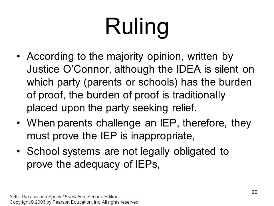 20 Ruling According to the majority opinion, written by Justice O'Connor, although the IDEA is silent on which party (parents or schools) has the burden of proof, the burden of proof is traditionally placed upon the party seeking relief.