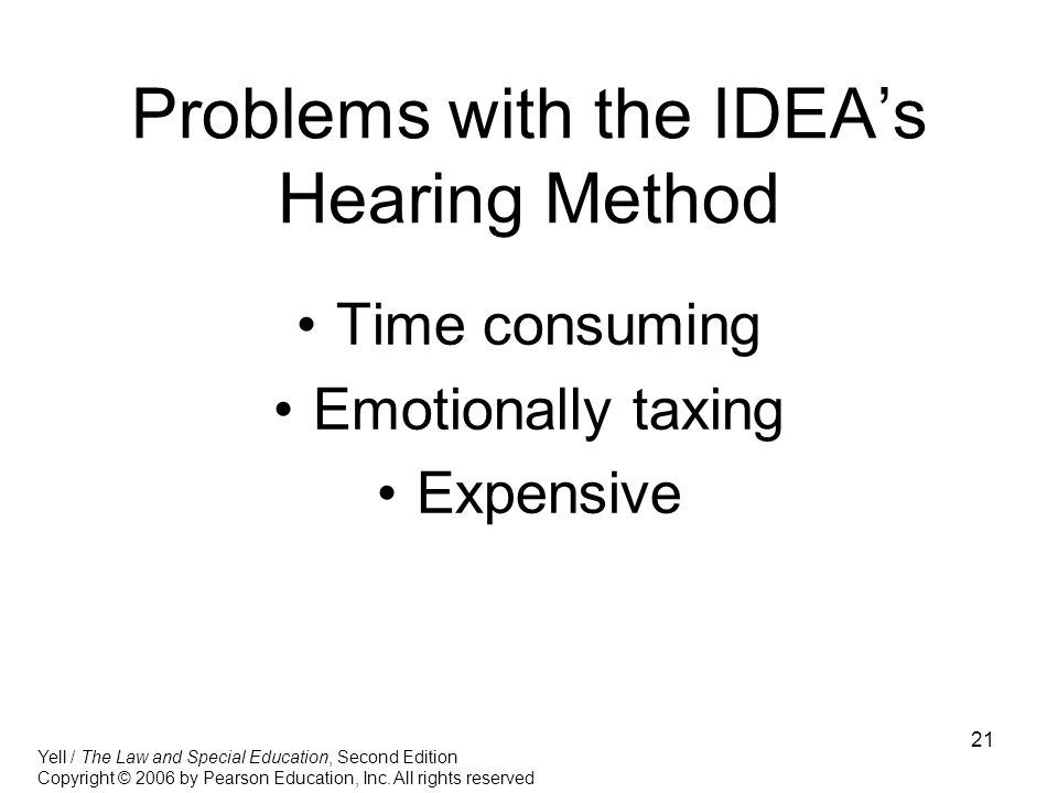 21 Problems with the IDEA's Hearing Method Time consuming Emotionally taxing Expensive Yell / The Law and Special Education, Second Edition Copyright © 2006 by Pearson Education, Inc.