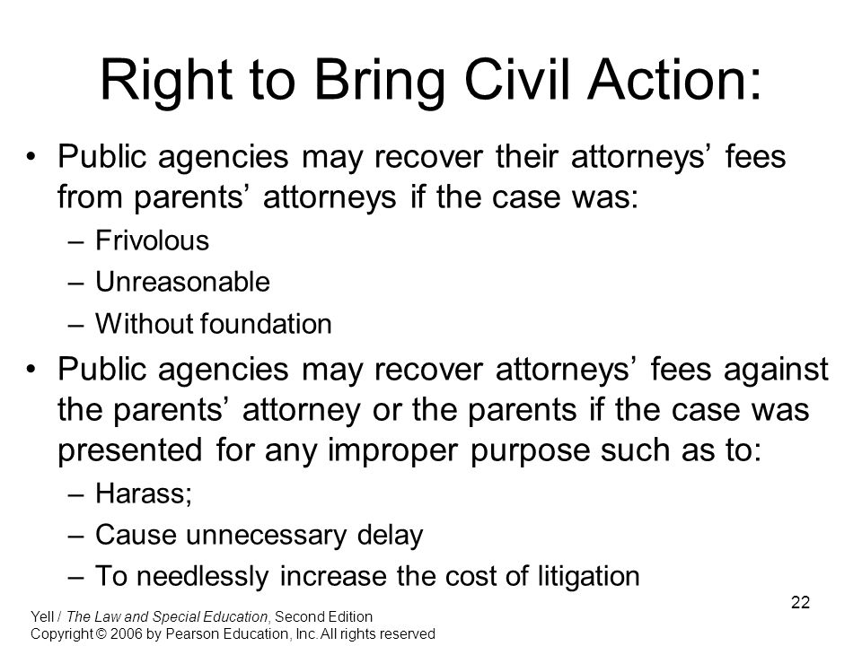 22 Right to Bring Civil Action: Public agencies may recover their attorneys' fees from parents' attorneys if the case was: –Frivolous –Unreasonable –Without foundation Public agencies may recover attorneys' fees against the parents' attorney or the parents if the case was presented for any improper purpose such as to: –Harass; –Cause unnecessary delay –To needlessly increase the cost of litigation Yell / The Law and Special Education, Second Edition Copyright © 2006 by Pearson Education, Inc.