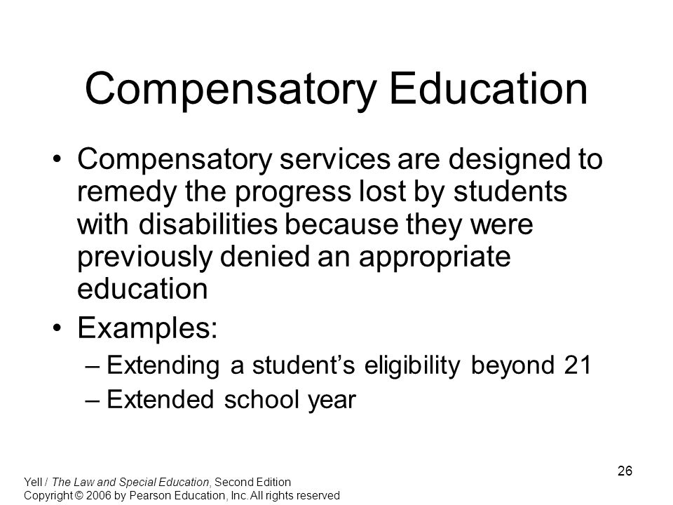 26 Compensatory Education Compensatory services are designed to remedy the progress lost by students with disabilities because they were previously denied an appropriate education Examples: –Extending a student's eligibility beyond 21 –Extended school year Yell / The Law and Special Education, Second Edition Copyright © 2006 by Pearson Education, Inc.