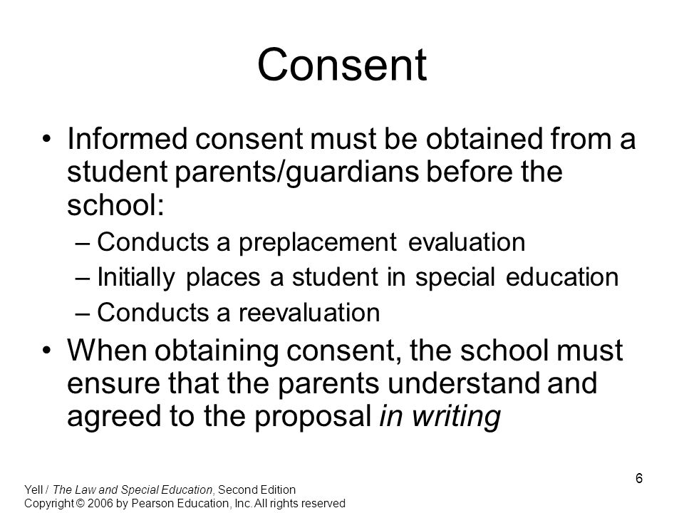 6 Consent Informed consent must be obtained from a student parents/guardians before the school: –Conducts a preplacement evaluation –Initially places a student in special education –Conducts a reevaluation When obtaining consent, the school must ensure that the parents understand and agreed to the proposal in writing Yell / The Law and Special Education, Second Edition Copyright © 2006 by Pearson Education, Inc.