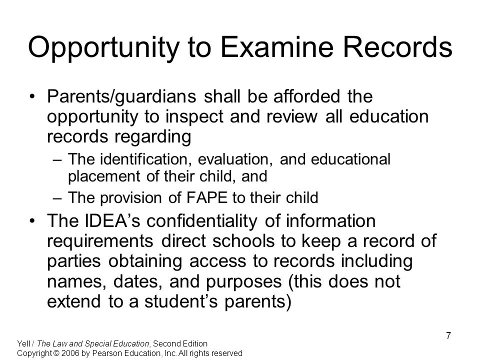 7 Opportunity to Examine Records Parents/guardians shall be afforded the opportunity to inspect and review all education records regarding –The identification, evaluation, and educational placement of their child, and –The provision of FAPE to their child The IDEA's confidentiality of information requirements direct schools to keep a record of parties obtaining access to records including names, dates, and purposes (this does not extend to a student's parents) Yell / The Law and Special Education, Second Edition Copyright © 2006 by Pearson Education, Inc.