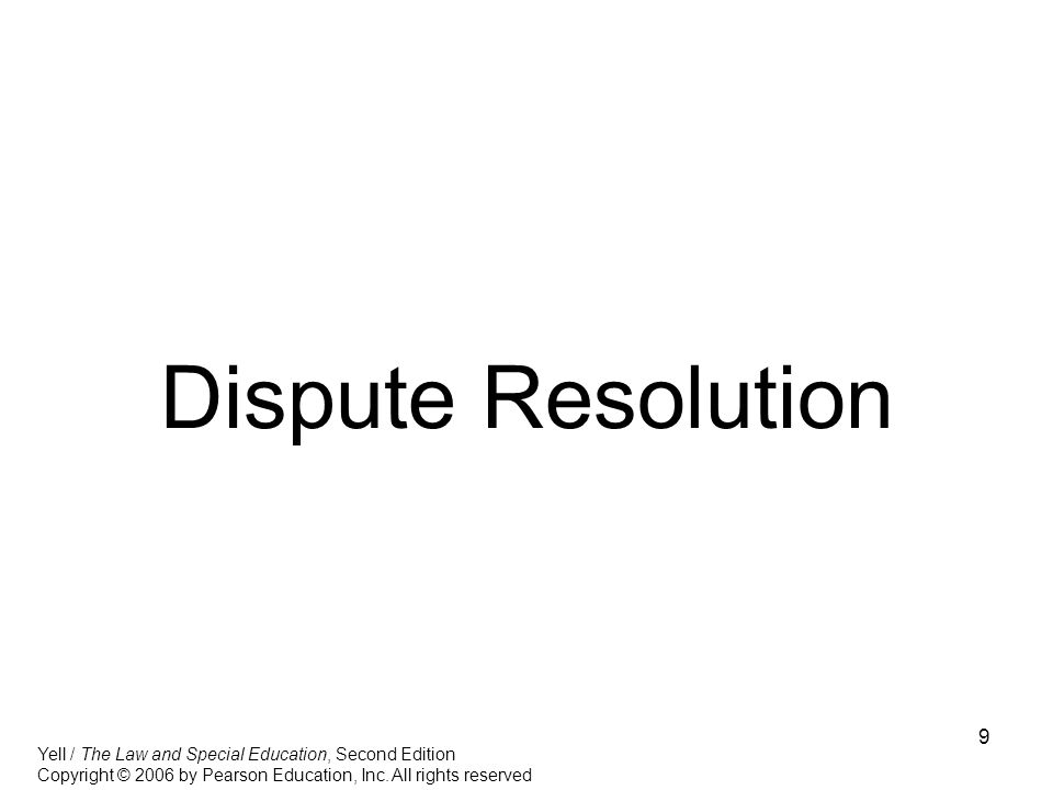 9 Dispute Resolution Yell / The Law and Special Education, Second Edition Copyright © 2006 by Pearson Education, Inc. All rights reserved