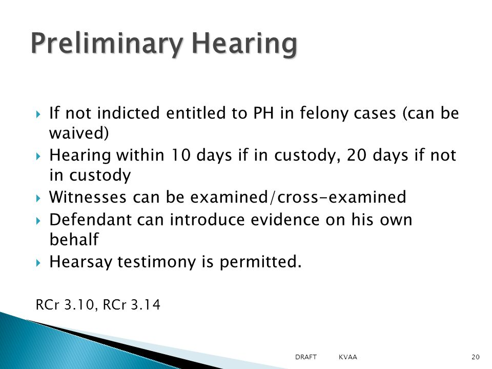  If not indicted entitled to PH in felony cases (can be waived)  Hearing within 10 days if in custody, 20 days if not in custody  Witnesses can be examined/cross-examined  Defendant can introduce evidence on his own behalf  Hearsay testimony is permitted.