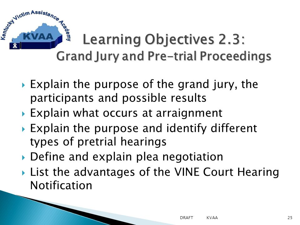  Explain the purpose of the grand jury, the participants and possible results  Explain what occurs at arraignment  Explain the purpose and identify different types of pretrial hearings  Define and explain plea negotiation  List the advantages of the VINE Court Hearing Notification Learning Objectives 2.3: Grand Jury and Pre-trial Proceedings Learning Objectives 2.3: Grand Jury and Pre-trial Proceedings 25DRAFT KVAA
