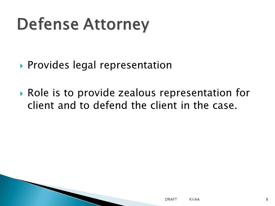  Provides legal representation  Role is to provide zealous representation for client and to defend the client in the case.