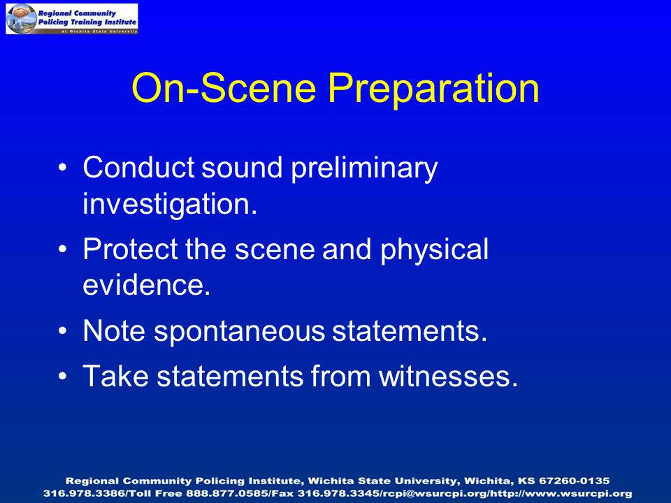 On-Scene Preparation Conduct sound preliminary investigation. Protect the scene and physical evidence. Note spontaneous statements. Take statements fr