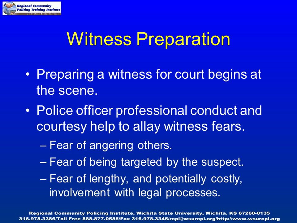 Witness Preparation Preparing a witness for court begins at the scene. Police officer professional conduct and courtesy help to allay witness fears. –