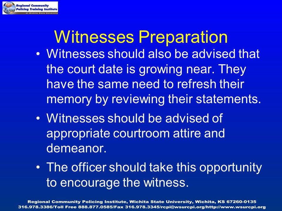 Witnesses Preparation Witnesses should also be advised that the court date is growing near. They have the same need to refresh their memory by reviewi