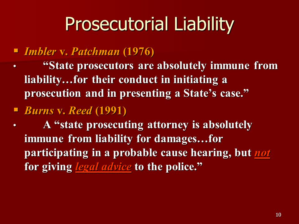 """10 Prosecutorial Liability  Imbler v. Patchman (1976) """"State prosecutors are absolutely immune from liability…for their conduct in initiating a prose"""