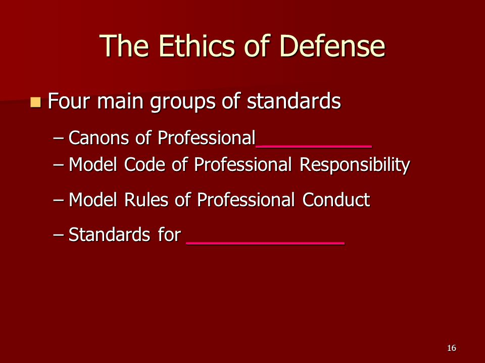 16 The Ethics of Defense Four main groups of standards Four main groups of standards –Canons of Professional _________ –Model Code of Professional Res