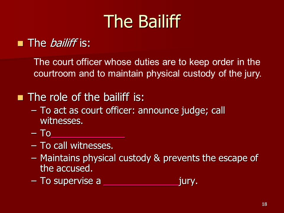 18 The Bailiff The bailiff is: The bailiff is: The role of the bailiff is: The role of the bailiff is: –To act as court officer: announce judge; call