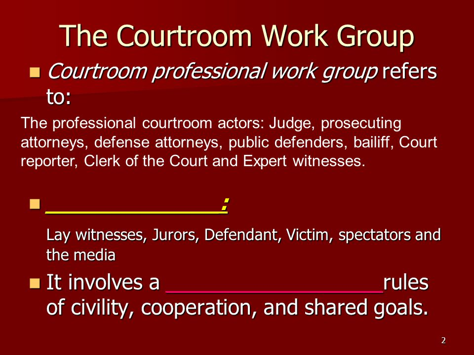 2 The Courtroom Work Group Courtroom professional work group refers to: Courtroom professional work group refers to: _____________: _____________: Lay witnesses, Jurors, Defendant, Victim, spectators and the media It involves a ___________________rules of civility, cooperation, and shared goals.