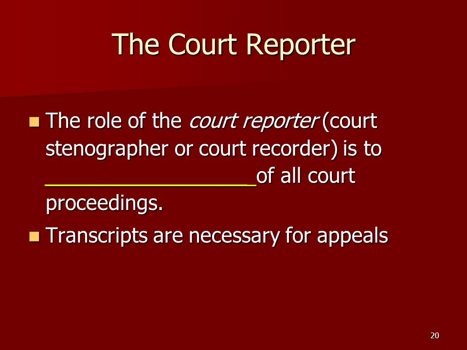 20 The Court Reporter The role of the court reporter (court stenographer or court recorder) is to __________________ of all court proceedings.