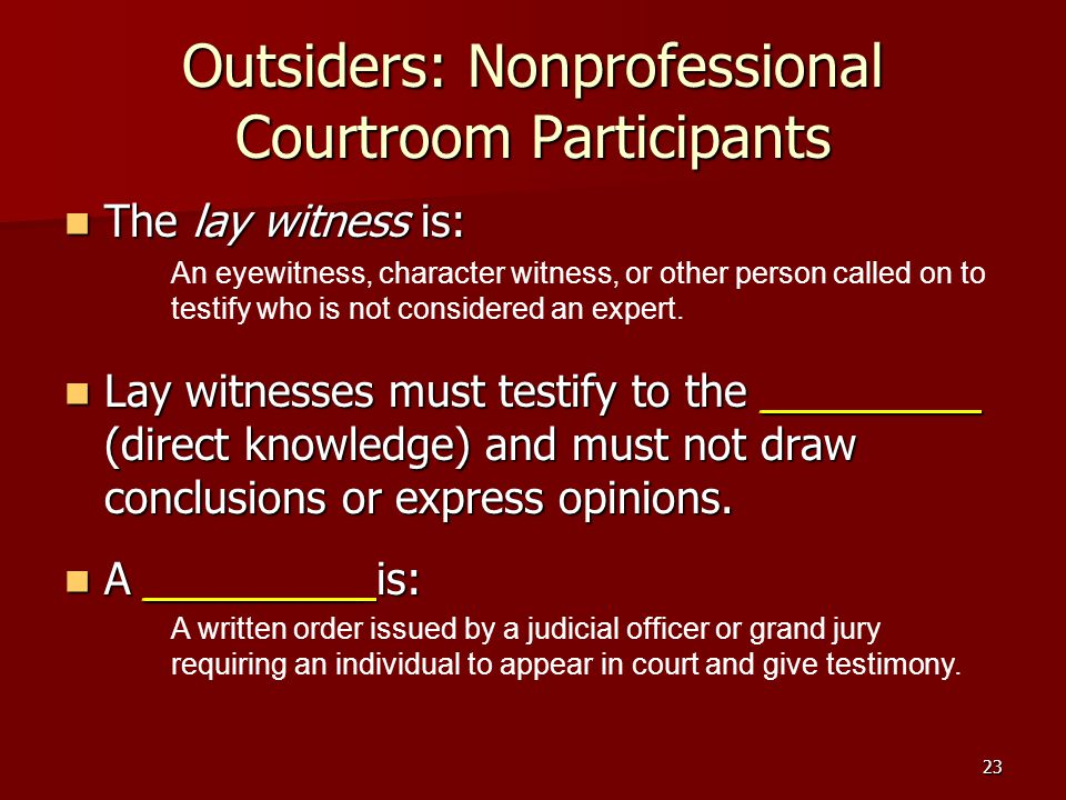 23 Outsiders: Nonprofessional Courtroom Participants The lay witness is: The lay witness is: Lay witnesses must testify to the _________ (direct knowl