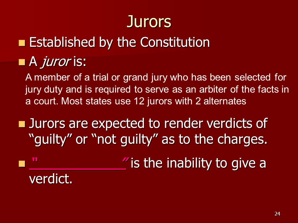 24 Jurors Established by the Constitution Established by the Constitution A juror is: A juror is: Jurors are expected to render verdicts of guilty or not guilty as to the charges.