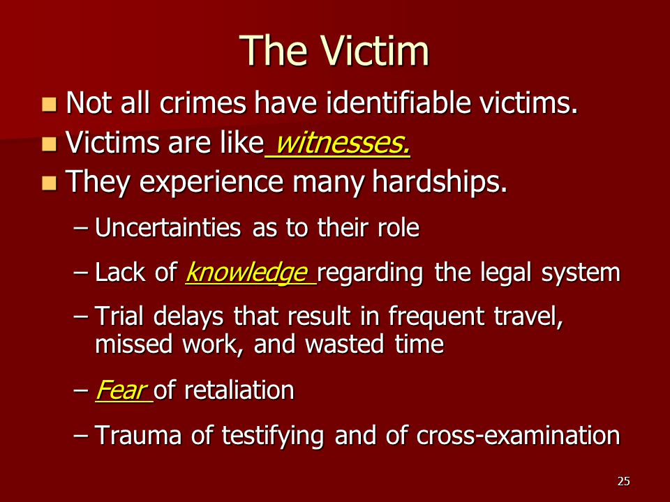 25 The Victim Not all crimes have identifiable victims. Not all crimes have identifiable victims. Victims are like witnesses. Victims are like witness