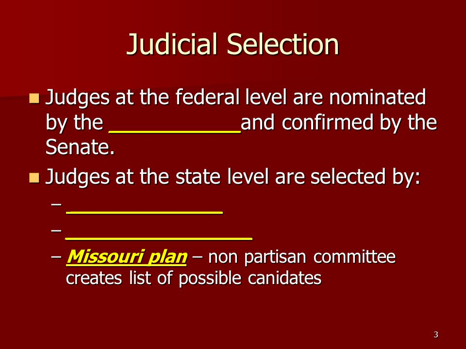 3 Judicial Selection Judges at the federal level are nominated by the __________and confirmed by the Senate. Judges at the federal level are nominated