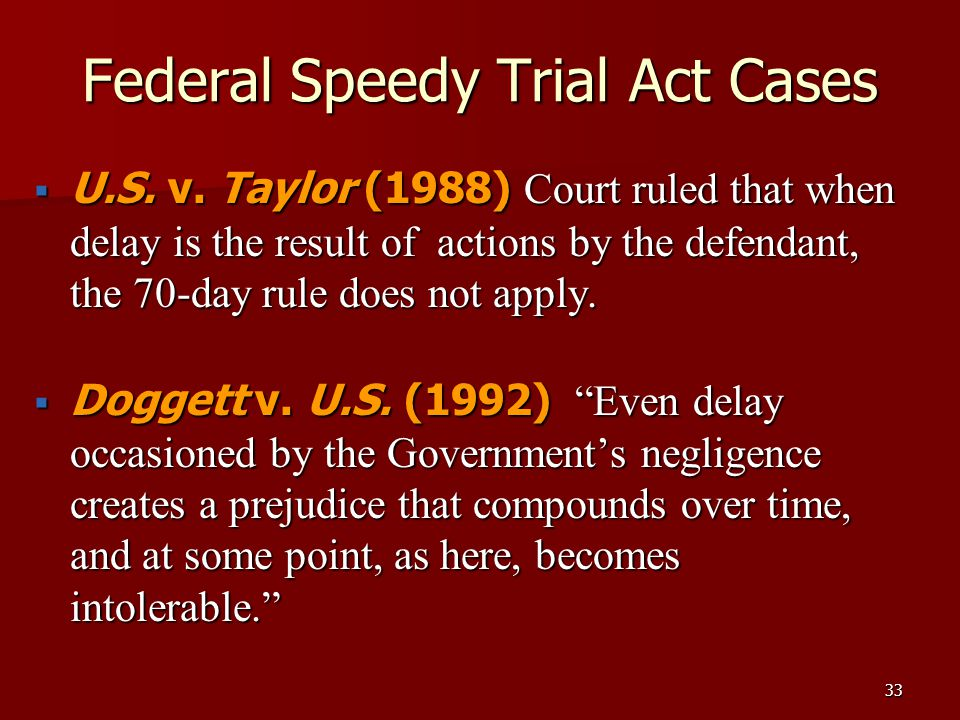 33 Federal Speedy Trial Act Cases  U.S. v. Taylor (1988) Court ruled that when delay is the result of actions by the defendant, the 70-day rule does