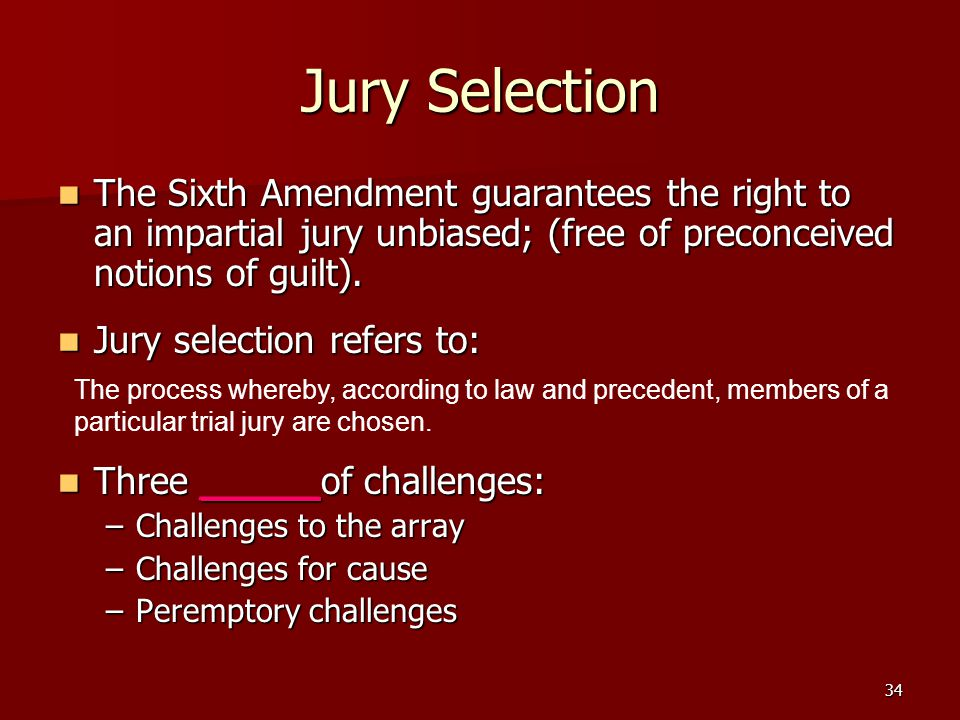 34 Jury Selection The Sixth Amendment guarantees the right to an impartial jury unbiased; (free of preconceived notions of guilt).