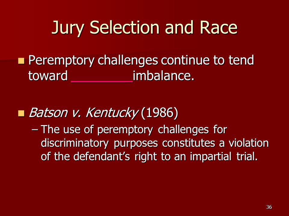 36 Jury Selection and Race Peremptory challenges continue to tend toward _______ imbalance. Peremptory challenges continue to tend toward _______ imba