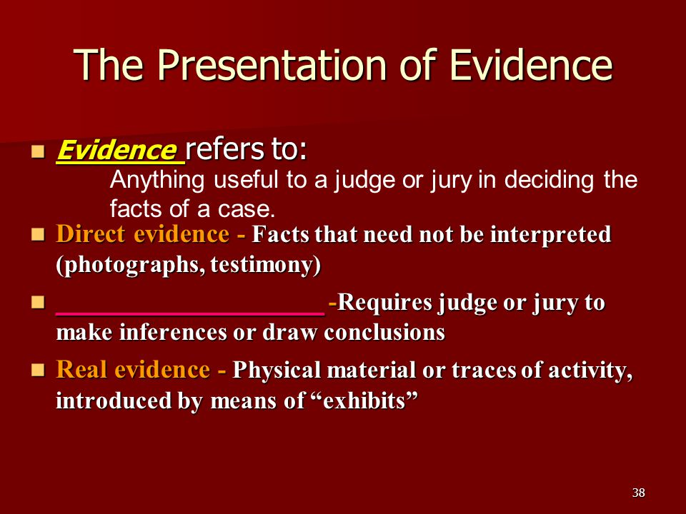 38 The Presentation of Evidence Evidence refers to: Evidence refers to: Direct evidence - Facts that need not be interpreted (photographs, testimony) Direct evidence - Facts that need not be interpreted (photographs, testimony) ____________________ -Requires judge or jury to make inferences or draw conclusions ____________________ -Requires judge or jury to make inferences or draw conclusions Real evidence - Physical material or traces of activity, introduced by means of exhibits Real evidence - Physical material or traces of activity, introduced by means of exhibits Anything useful to a judge or jury in deciding the facts of a case.