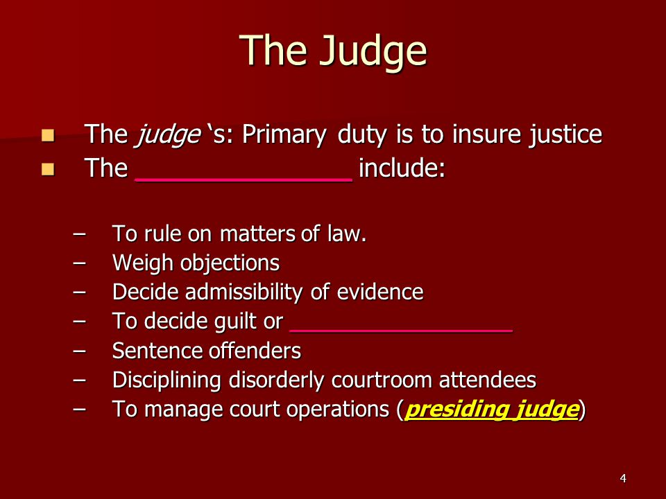 4 The Judge The judge 's: Primary duty is to insure justice The judge 's: Primary duty is to insure justice The _____________ include: The ___________
