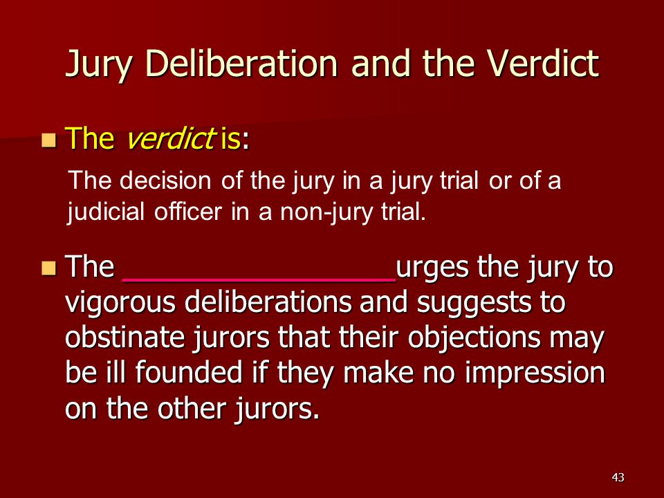 43 Jury Deliberation and the Verdict The verdict is: The verdict is: The ______________ urges the jury to vigorous deliberations and suggests to obstinate jurors that their objections may be ill founded if they make no impression on the other jurors.