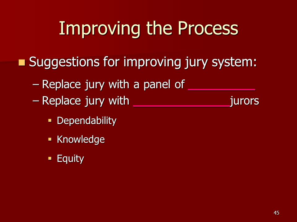 45 Improving the Process Suggestions for improving jury system: Suggestions for improving jury system: –Replace jury with a panel of _________ –Replace jury with _____________jurors  Dependability  Knowledge  Equity