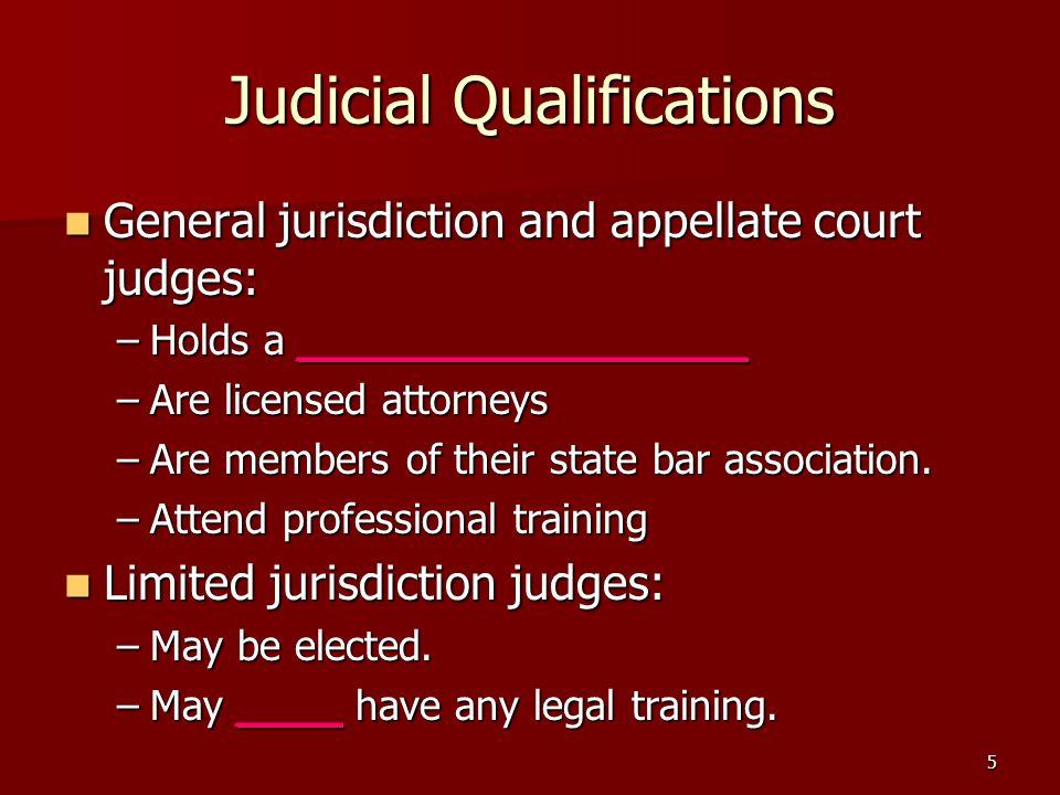 5 Judicial Qualifications General jurisdiction and appellate court judges: General jurisdiction and appellate court judges: –Holds a _________________