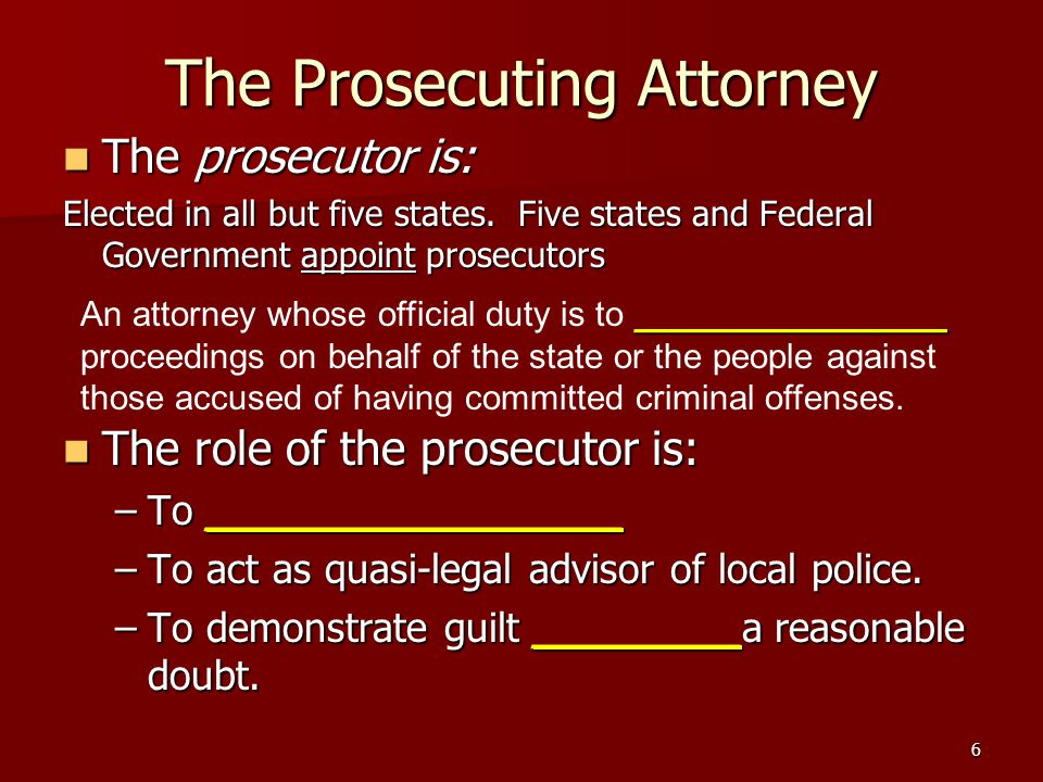 6 The Prosecuting Attorney The prosecutor is: The prosecutor is: Elected in all but five states.