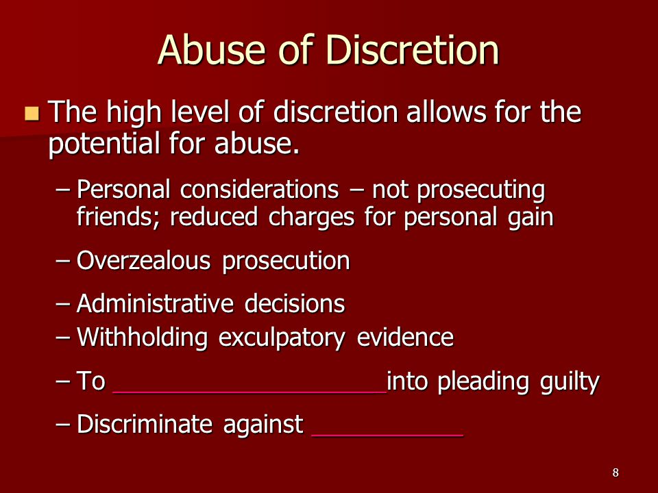 8 Abuse of Discretion The high level of discretion allows for the potential for abuse. The high level of discretion allows for the potential for abuse