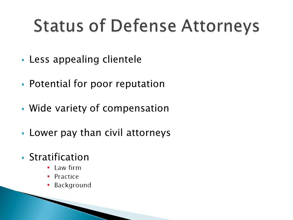  Less appealing clientele  Potential for poor reputation  Wide variety of compensation  Lower pay than civil attorneys  Stratification  Law firm  Practice  Background