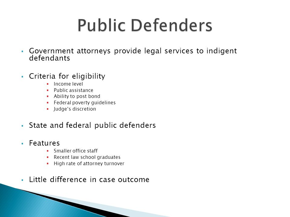  Government attorneys provide legal services to indigent defendants  Criteria for eligibility  Income level  Public assistance  Ability to post bond  Federal poverty guidelines  Judge's discretion  State and federal public defenders  Features  Smaller office staff  Recent law school graduates  High rate of attorney turnover  Little difference in case outcome