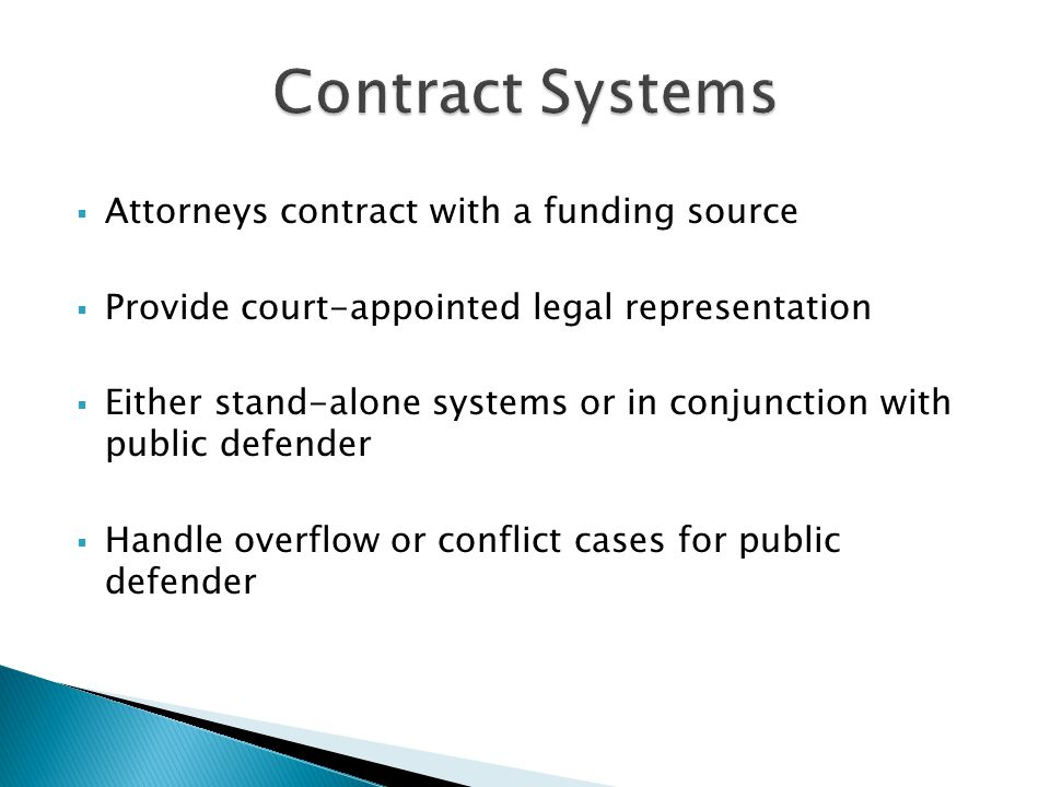  Attorneys contract with a funding source  Provide court-appointed legal representation  Either stand-alone systems or in conjunction with public defender  Handle overflow or conflict cases for public defender