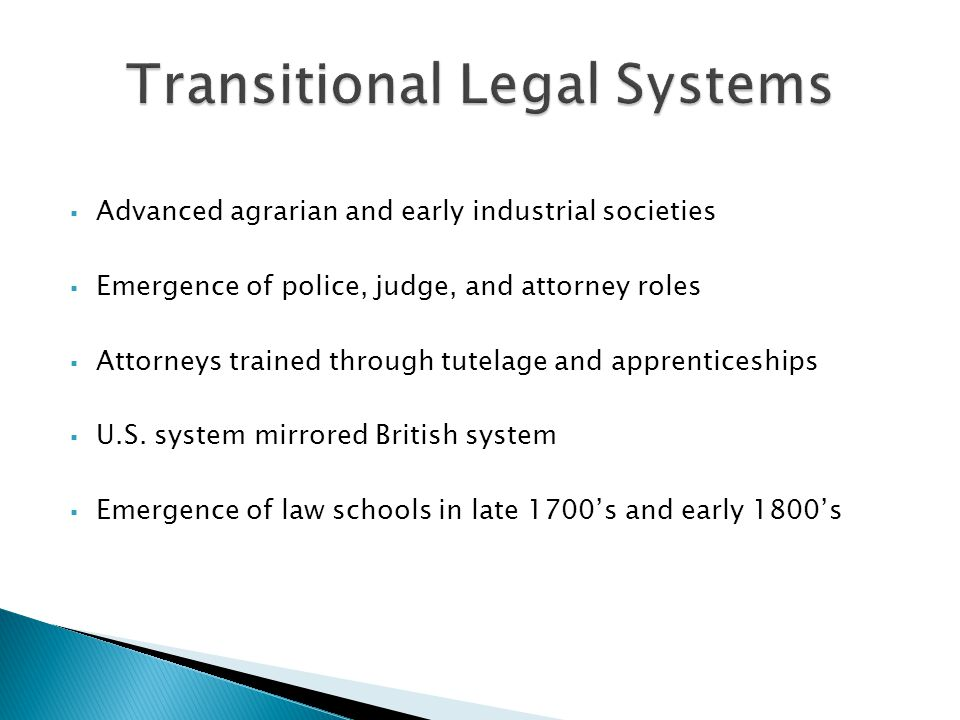  Advanced agrarian and early industrial societies  Emergence of police, judge, and attorney roles  Attorneys trained through tutelage and apprenticeships  U.S.