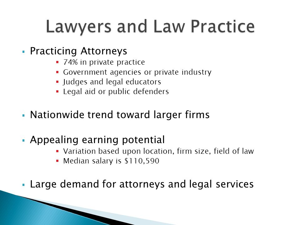  Practicing Attorneys  74% in private practice  Government agencies or private industry  Judges and legal educators  Legal aid or public defenders  Nationwide trend toward larger firms  Appealing earning potential  Variation based upon location, firm size, field of law  Median salary is $110,590  Large demand for attorneys and legal services