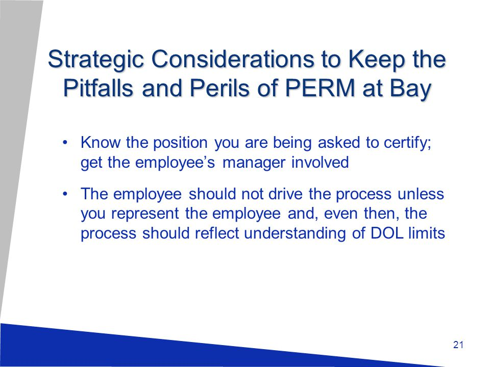 21 Know the position you are being asked to certify; get the employee's manager involved The employee should not drive the process unless you represent the employee and, even then, the process should reflect understanding of DOL limits Strategic Considerations to Keep the Pitfalls and Perils of PERM at Bay