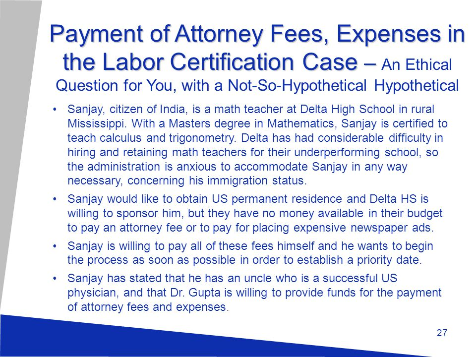 Payment of Attorney Fees, Expenses in the Labor Certification Case – Payment of Attorney Fees, Expenses in the Labor Certification Case – An Ethical Question for You, with a Not-So-Hypothetical Hypothetical Sanjay, citizen of India, is a math teacher at Delta High School in rural Mississippi.