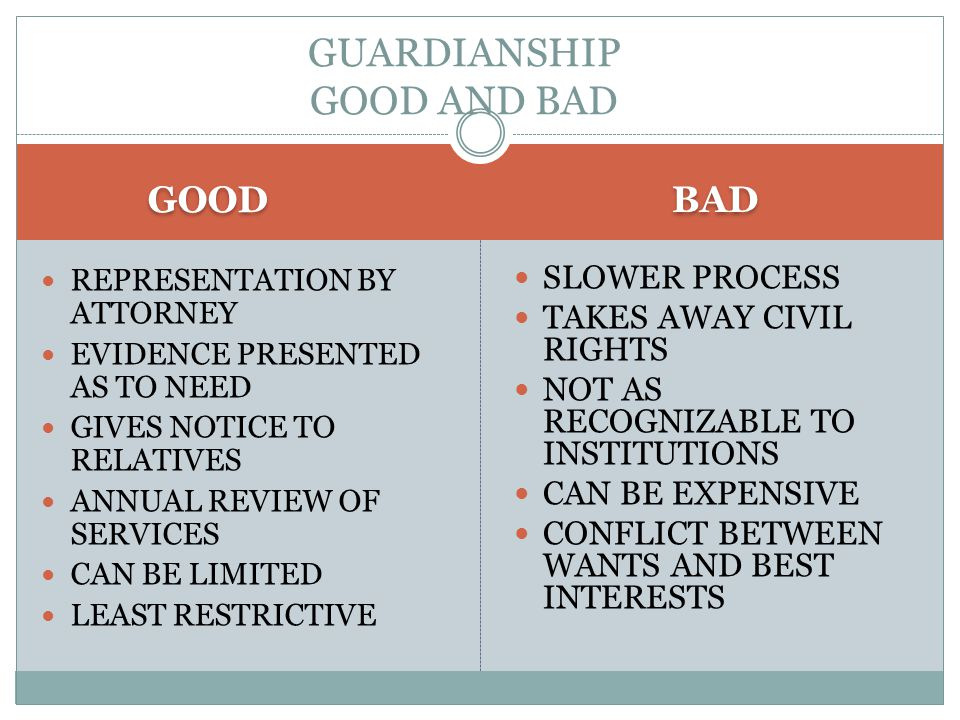 GOOD BAD REPRESENTATION BY ATTORNEY EVIDENCE PRESENTED AS TO NEED GIVES NOTICE TO RELATIVES ANNUAL REVIEW OF SERVICES CAN BE LIMITED LEAST RESTRICTIVE SLOWER PROCESS TAKES AWAY CIVIL RIGHTS NOT AS RECOGNIZABLE TO INSTITUTIONS CAN BE EXPENSIVE CONFLICT BETWEEN WANTS AND BEST INTERESTS GUARDIANSHIP GOOD AND BAD