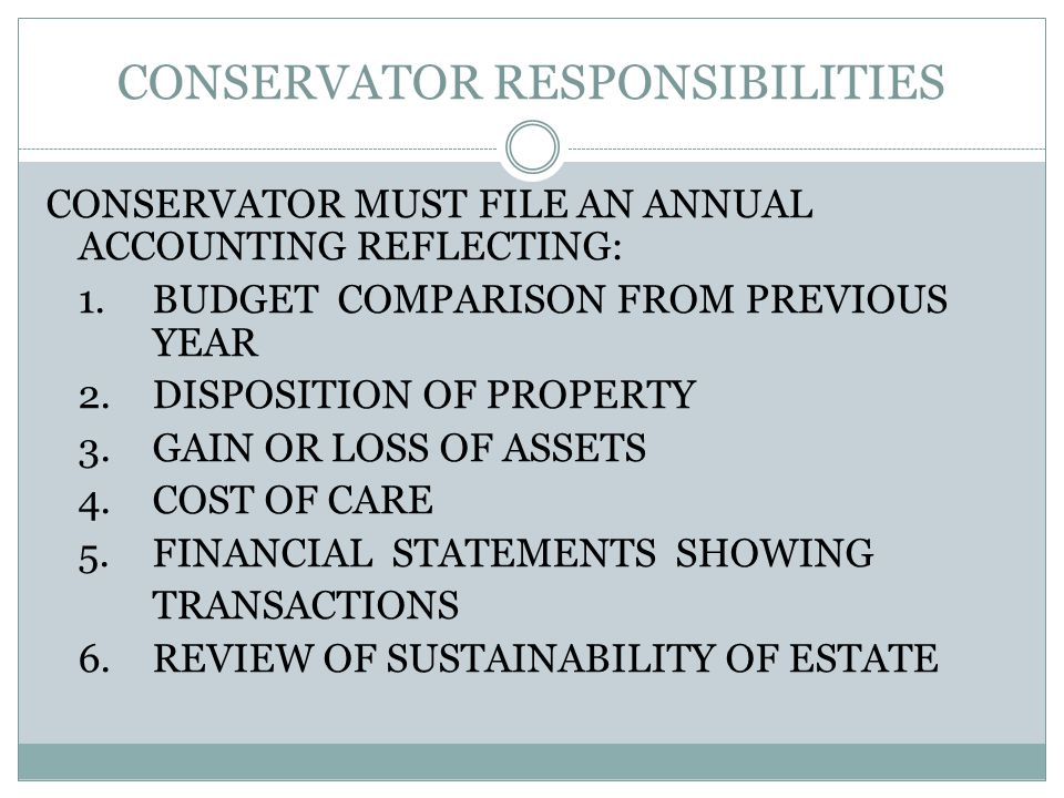 CONSERVATOR RESPONSIBILITIES CONSERVATOR MUST FILE AN ANNUAL ACCOUNTING REFLECTING: 1.BUDGET COMPARISON FROM PREVIOUS YEAR 2.DISPOSITION OF PROPERTY 3.GAIN OR LOSS OF ASSETS 4.COST OF CARE 5.FINANCIAL STATEMENTS SHOWING TRANSACTIONS 6.REVIEW OF SUSTAINABILITY OF ESTATE