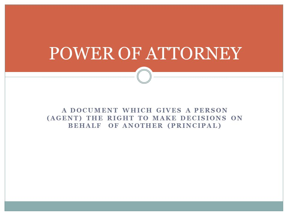 A DOCUMENT WHICH GIVES A PERSON (AGENT) THE RIGHT TO MAKE DECISIONS ON BEHALF OF ANOTHER (PRINCIPAL) POWER OF ATTORNEY