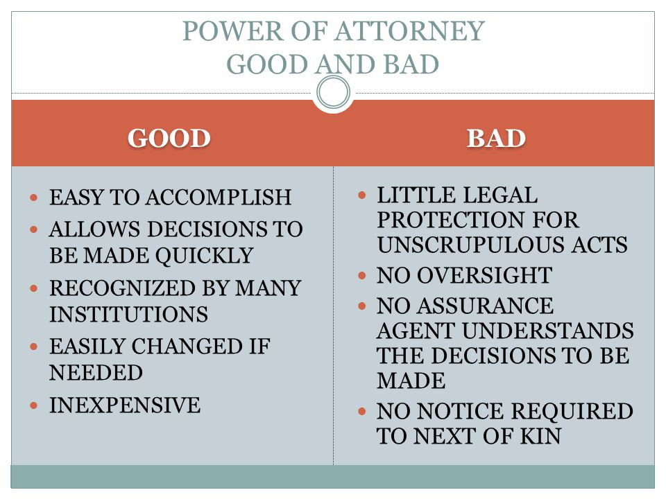 GOOD BAD EASY TO ACCOMPLISH ALLOWS DECISIONS TO BE MADE QUICKLY RECOGNIZED BY MANY INSTITUTIONS EASILY CHANGED IF NEEDED INEXPENSIVE LITTLE LEGAL PROTECTION FOR UNSCRUPULOUS ACTS NO OVERSIGHT NO ASSURANCE AGENT UNDERSTANDS THE DECISIONS TO BE MADE NO NOTICE REQUIRED TO NEXT OF KIN POWER OF ATTORNEY GOOD AND BAD