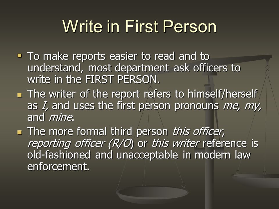 Write in First Person  To make reports easier to read and to understand, most department ask officers to write in the FIRST PERSON.