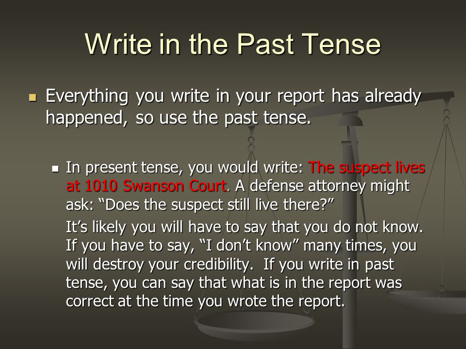 Write in the Past Tense Everything you write in your report has already happened, so use the past tense.