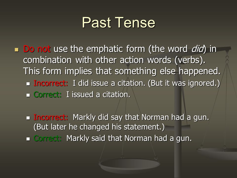 Past Tense Do not use the emphatic form (the word did) in combination with other action words (verbs).