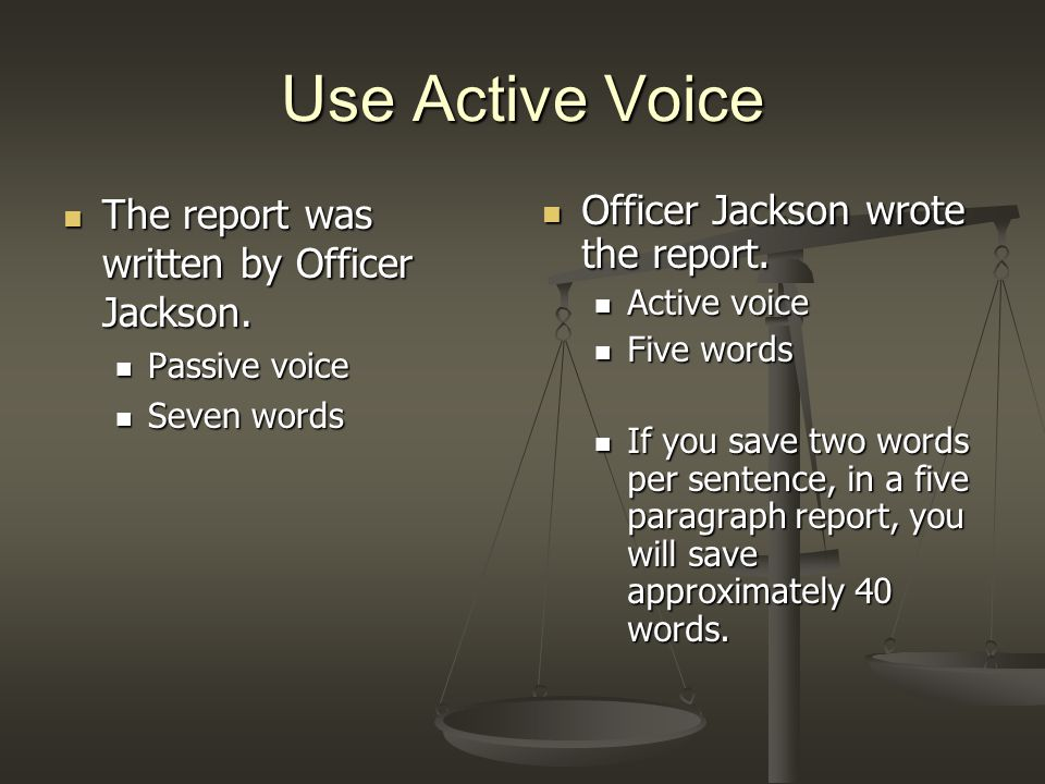 Use Active Voice The report was written by Officer Jackson.