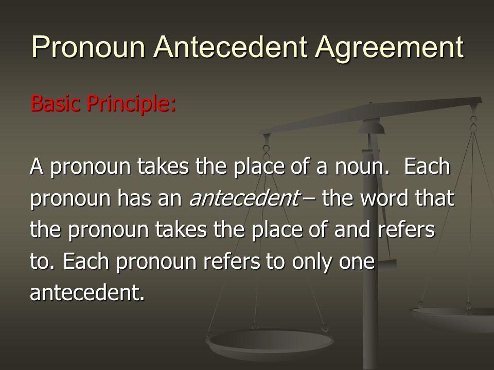 Pronoun Antecedent Agreement Basic Principle: A pronoun takes the place of a noun.