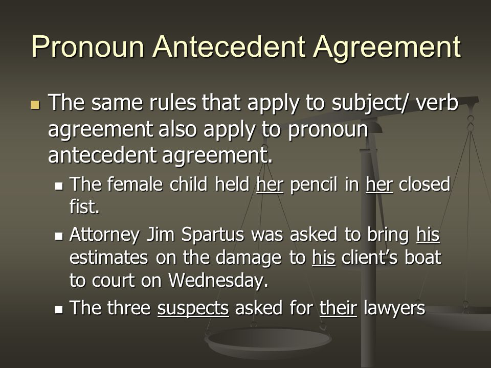 Pronoun Antecedent Agreement The same rules that apply to subject/ verb agreement also apply to pronoun antecedent agreement.