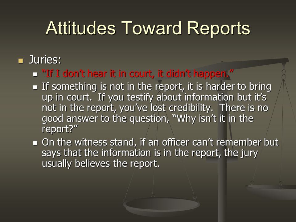 Attitudes Toward Reports Juries: Juries: If I don't hear it in court, it didn't happen. If I don't hear it in court, it didn't happen. If something is not in the report, it is harder to bring up in court.